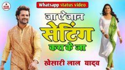 Setting Kara K Ja Khesari Lal Yadav Whatsapp Status